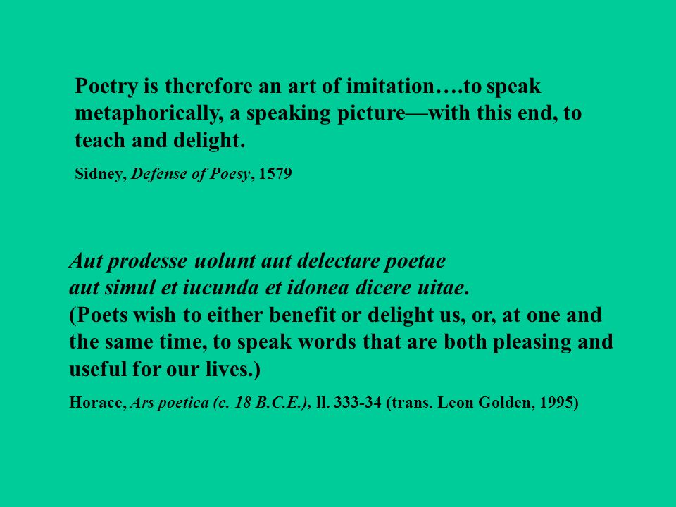Poetry is therefore an art of imitation….to speak metaphorically, a speaking picture—with this end, to teach and delight. Sidney, Defense of Poesy, 15