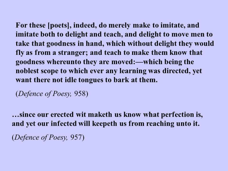For these [poets], indeed, do merely make to imitate, and imitate both to delight and teach, and delight to move men to take that goodness in hand, wh
