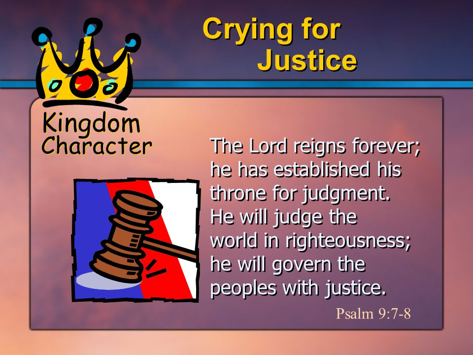 Kingdom Character Justice Crying for Psalm 9:7-8 The Lord reigns forever; he has established his throne for judgment.