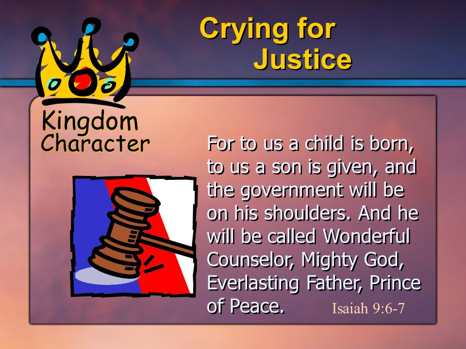 Kingdom Character Justice Crying for For to us a child is born, to us a son is given, and the government will be on his shoulders.