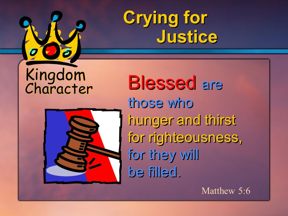 Kingdom Character Justice Crying for Matthew 5:6 Blessed are those who hunger and thirst for righteousness, for they will be filled.
