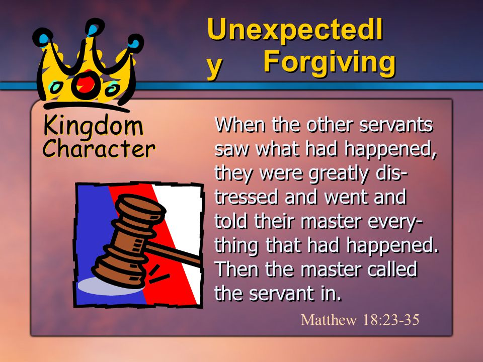 Kingdom Character Forgiving Unexpectedl y When the other servants saw what had happened, they were greatly dis- tressed and went and told their master every- thing that had happened.
