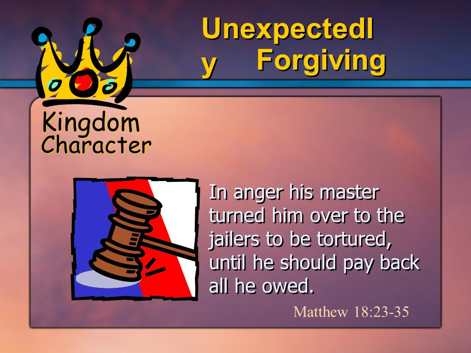 Kingdom Character Forgiving Unexpectedl y In anger his master turned him over to the jailers to be tortured, until he should pay back all he owed.