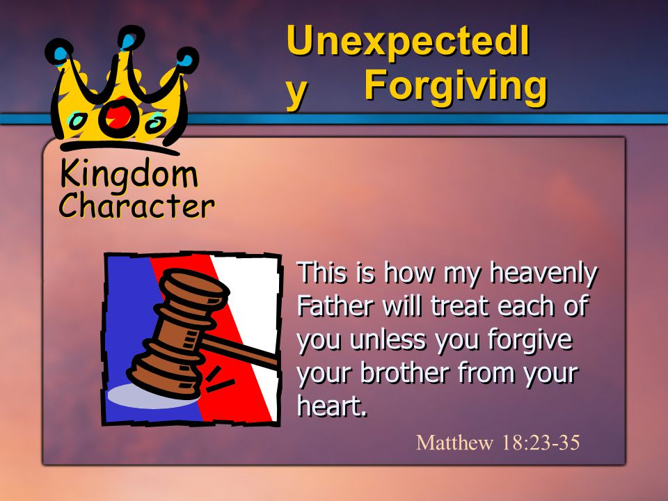 Kingdom Character Forgiving Unexpectedl y This is how my heavenly Father will treat each of you unless you forgive your brother from your heart.