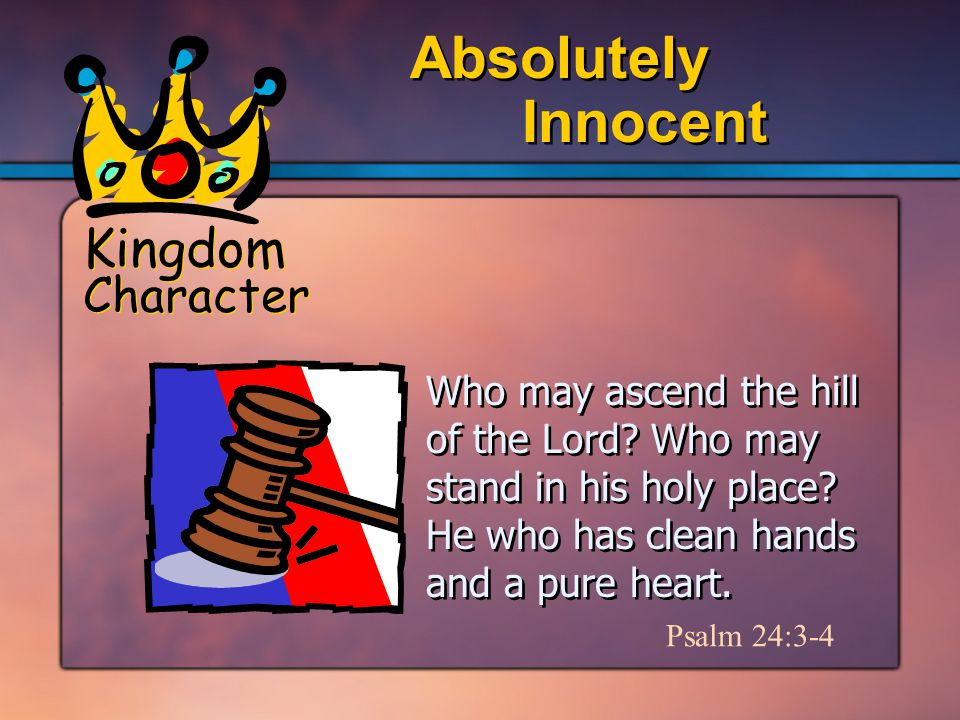 Kingdom Character Innocent Absolutely Psalm 24:3-4 Who may ascend the hill of the Lord.