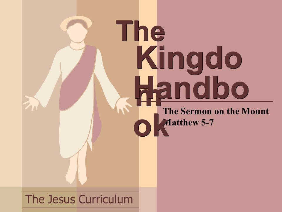 The Jesus Curriculum The The Sermon on the Mount Matthew 5-7 Kingdo m Handbo ok