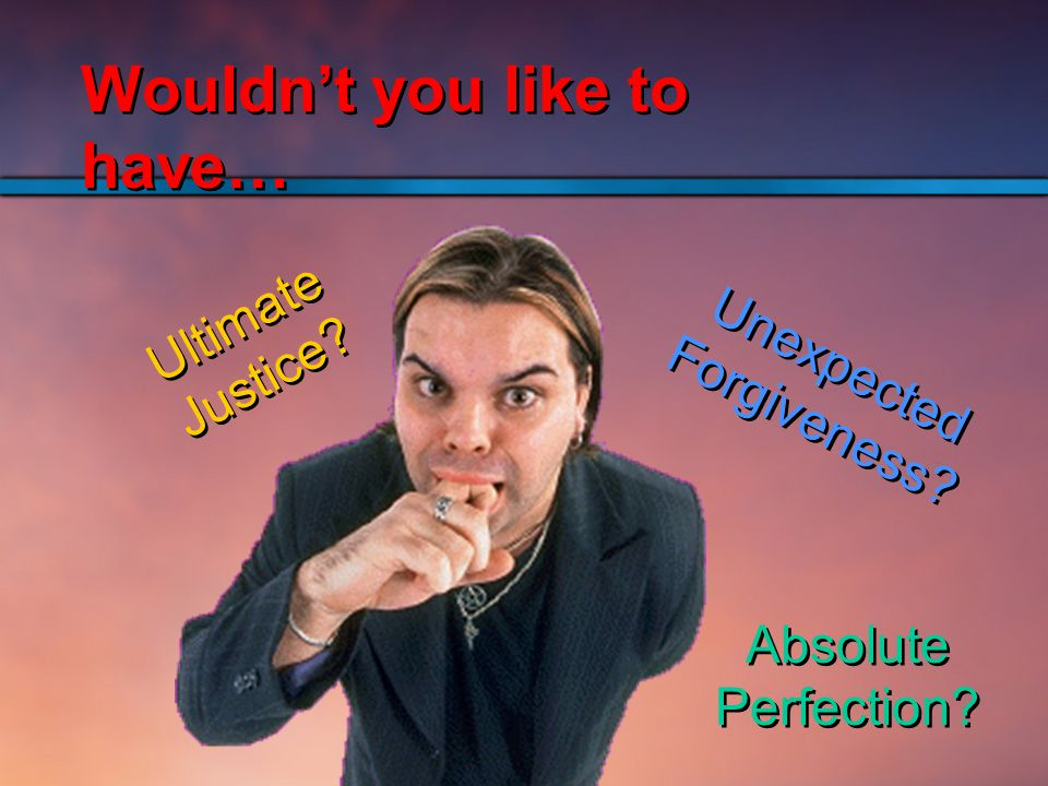 Unexpected Forgiveness Ultimate Justice Absolute Perfection Wouldn't you like to have…