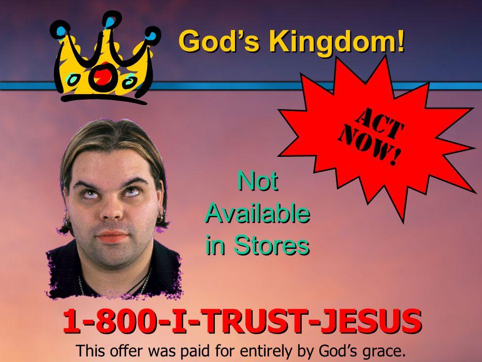 God's Kingdom. 1-800-I-TRUST-JESUS Act Now.
