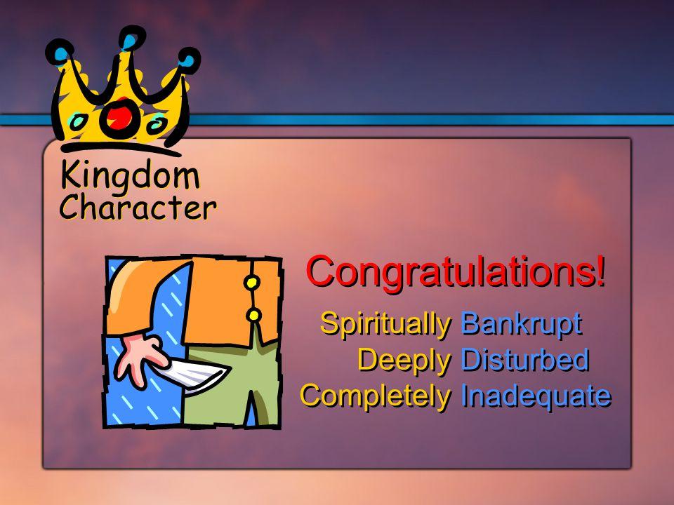 SpirituallyBankrupt DeeplyDisturbed CompletelyInadequate SpirituallyBankrupt DeeplyDisturbed CompletelyInadequate Kingdom Character Congratulations!