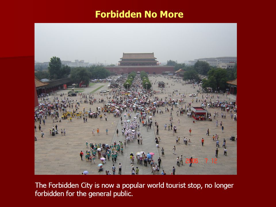 Forbidden No More The Forbidden City is now a popular world tourist stop, no longer forbidden for the general public.