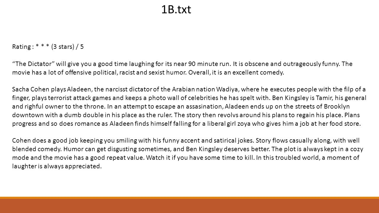 1B.txt Rating : * * * (3 stars) / 5 The Dictator will give you a good time laughing for its near 90 minute run.