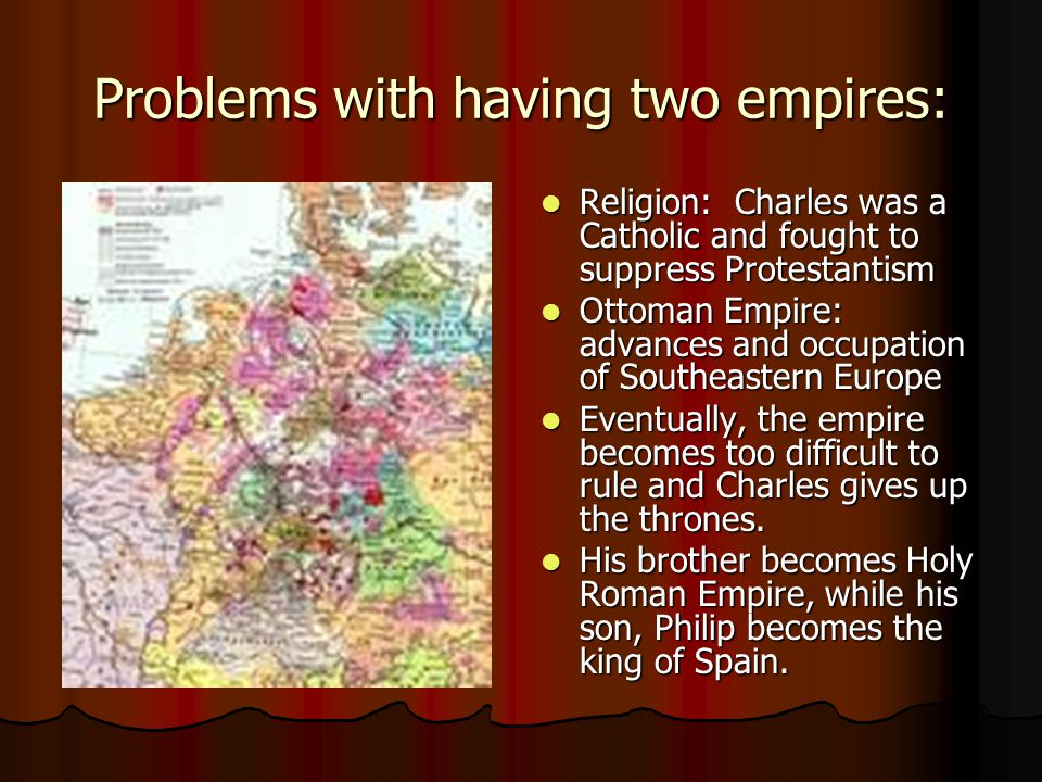 Problems with having two empires: Religion: Charles was a Catholic and fought to suppress Protestantism Religion: Charles was a Catholic and fought to