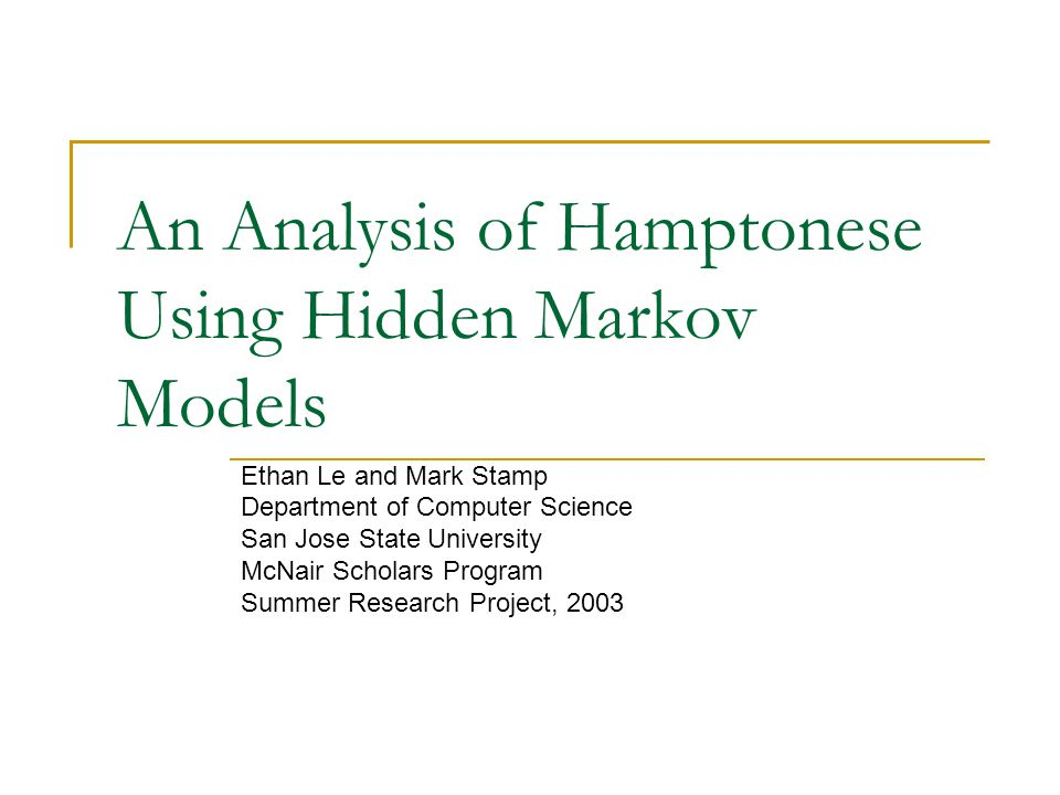 An Analysis of Hamptonese Using Hidden Markov Models Ethan Le and Mark Stamp Department of Computer Science San Jose State University McNair Scholars Program Summer Research Project, 2003