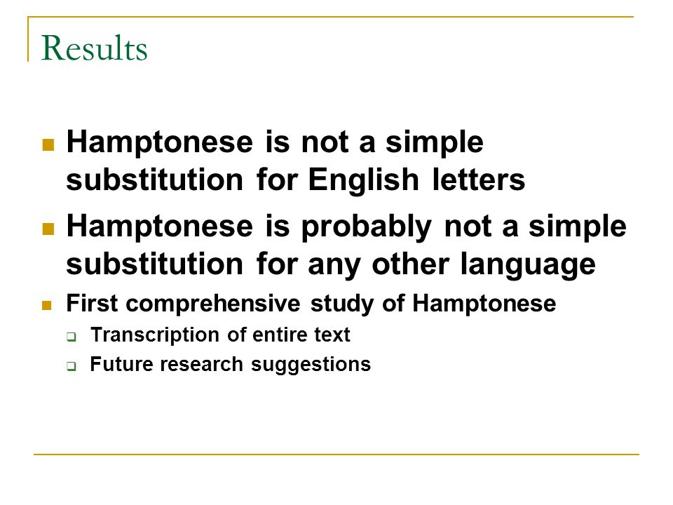 Results Hamptonese is not a simple substitution for English letters Hamptonese is probably not a simple substitution for any other language First comprehensive study of Hamptonese  Transcription of entire text  Future research suggestions