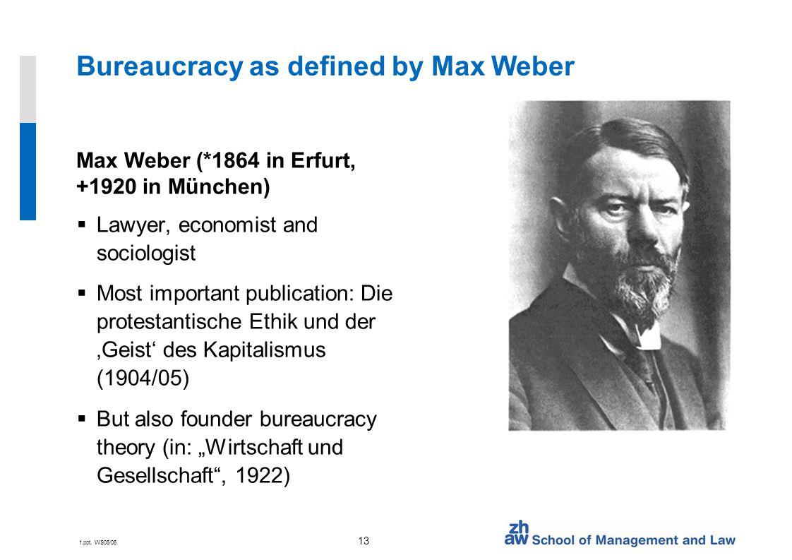 """1.ppt, WS05/06 13 Bureaucracy as defined by Max Weber Max Weber (*1864 in Erfurt, +1920 in München)  Lawyer, economist and sociologist  Most important publication: Die protestantische Ethik und der 'Geist' des Kapitalismus (1904/05)  But also founder bureaucracy theory (in: """"Wirtschaft und Gesellschaft , 1922)"""