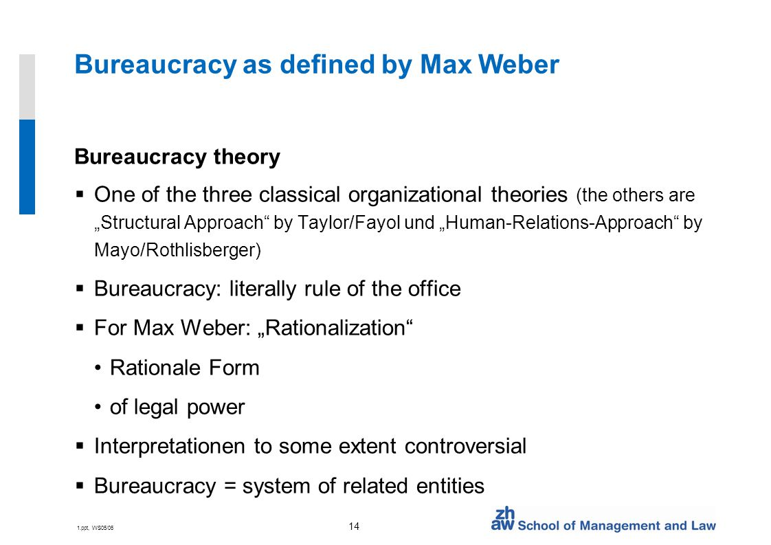 "1.ppt, WS05/06 14 Bureaucracy as defined by Max Weber Bureaucracy theory  One of the three classical organizational theories (the others are ""Structural Approach by Taylor/Fayol und ""Human-Relations-Approach by Mayo/Rothlisberger)  Bureaucracy: literally rule of the office  For Max Weber: ""Rationalization Rationale Form of legal power  Interpretationen to some extent controversial  Bureaucracy = system of related entities"