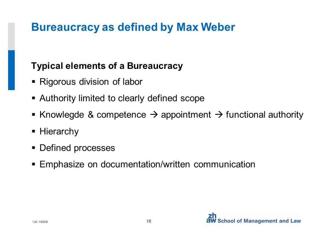 1.ppt, WS05/06 16 Bureaucracy as defined by Max Weber Typical elements of a Bureaucracy  Rigorous division of labor  Authority limited to clearly defined scope  Knowlegde & competence  appointment  functional authority  Hierarchy  Defined processes  Emphasize on documentation/written communication