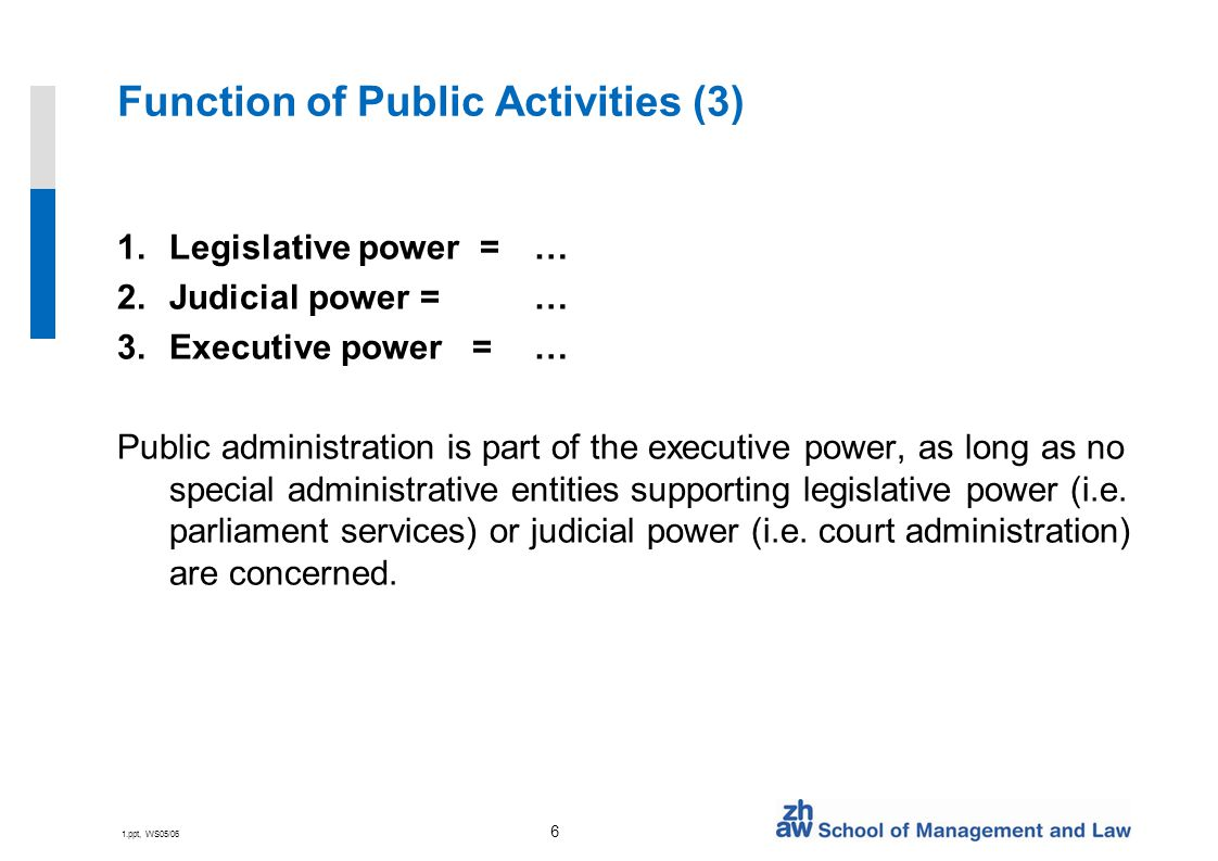 1.ppt, WS05/06 6 Function of Public Activities (3) 1.Legislative power = … 2.Judicial power = … 3.Executive power = … Public administration is part of the executive power, as long as no special administrative entities supporting legislative power (i.e.