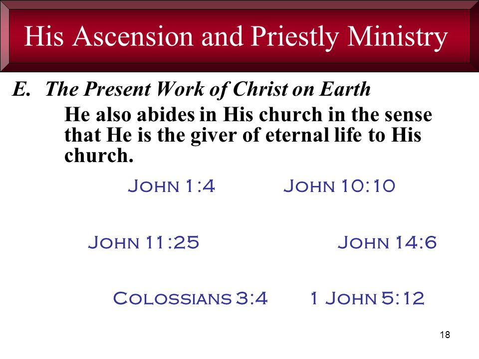 18 His Ascension and Priestly Ministry E.The Present Work of Christ on Earth He also abides in His church in the sense that He is the giver of eternal life to His church.