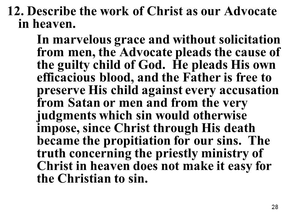 28 12. Describe the work of Christ as our Advocate in heaven.