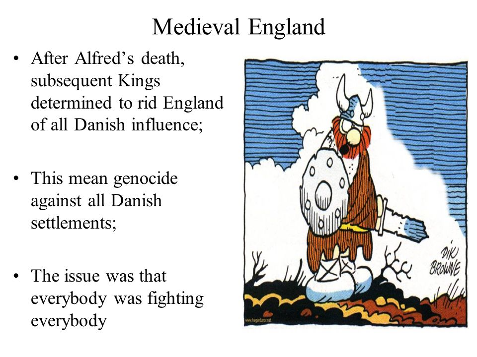 Medieval England After Alfred's death, subsequent Kings determined to rid England of all Danish influence; This mean genocide against all Danish settlements; The issue was that everybody was fighting everybody