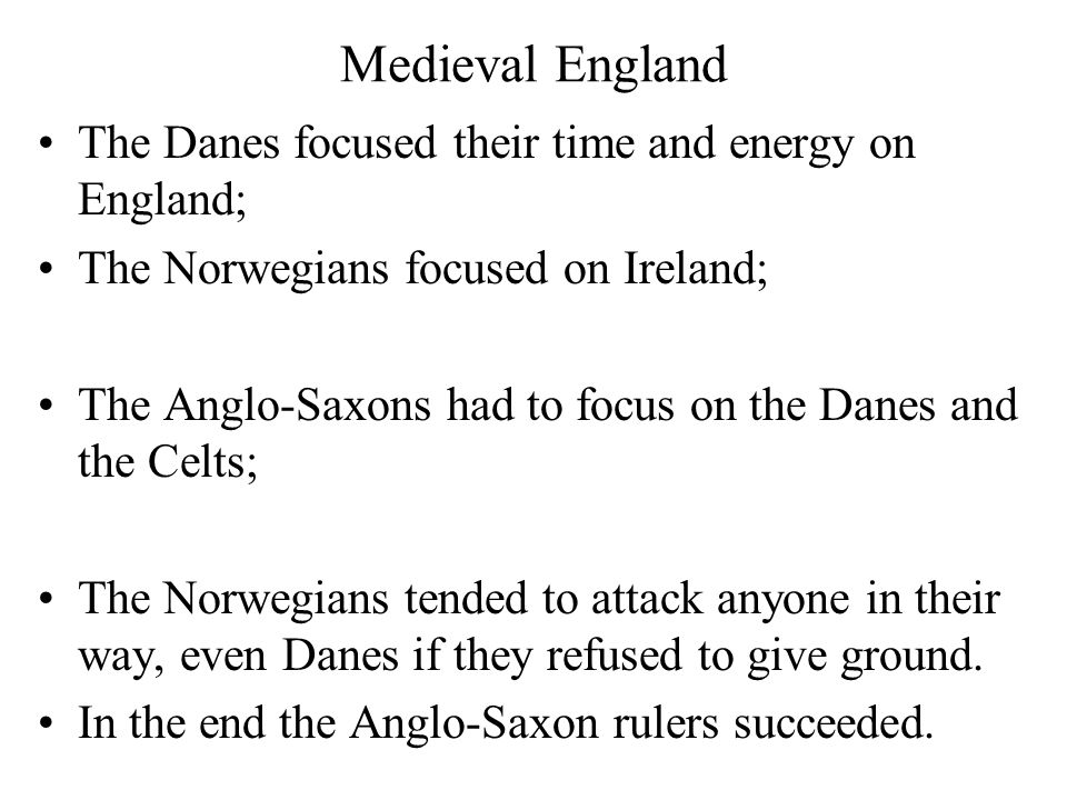 Medieval England The Danes focused their time and energy on England; The Norwegians focused on Ireland; The Anglo-Saxons had to focus on the Danes and the Celts; The Norwegians tended to attack anyone in their way, even Danes if they refused to give ground.