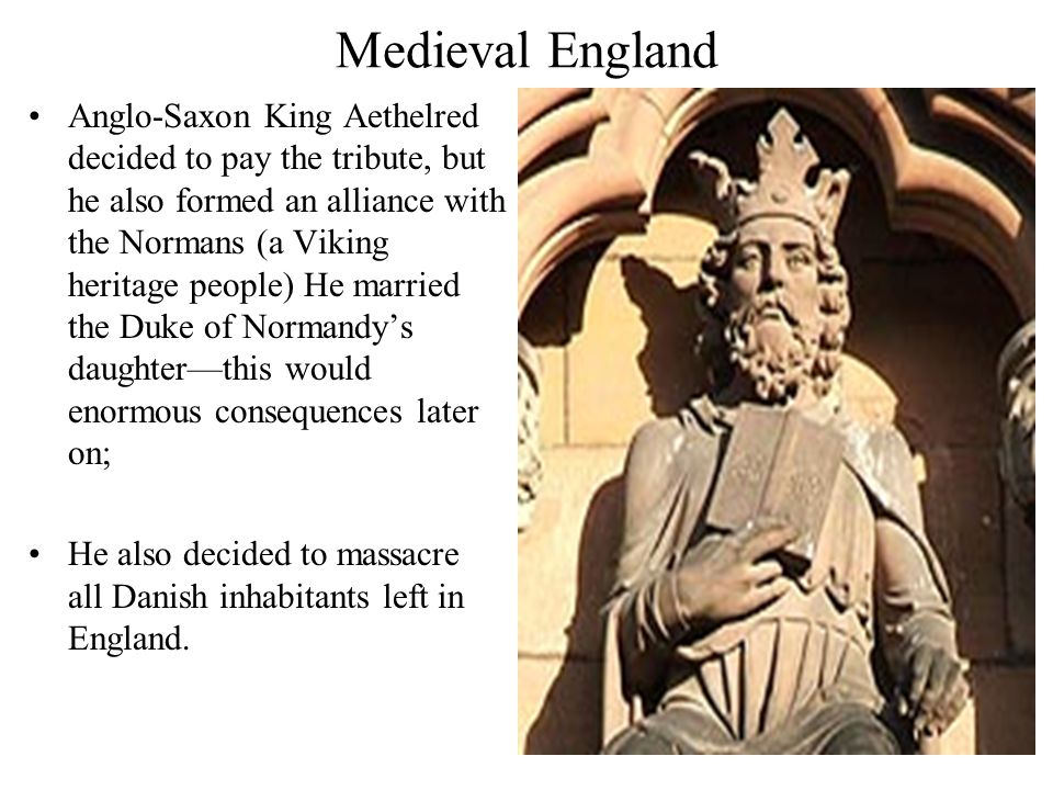 Medieval England Anglo-Saxon King Aethelred decided to pay the tribute, but he also formed an alliance with the Normans (a Viking heritage people) He married the Duke of Normandy's daughter—this would enormous consequences later on; He also decided to massacre all Danish inhabitants left in England.