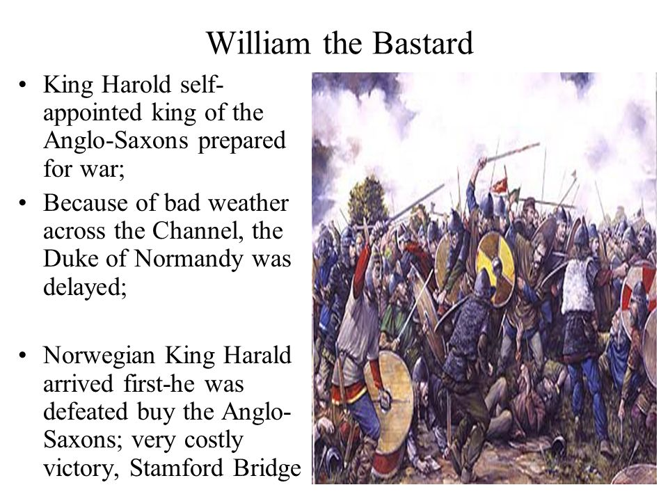 William the Bastard King Harold self- appointed king of the Anglo-Saxons prepared for war; Because of bad weather across the Channel, the Duke of Normandy was delayed; Norwegian King Harald arrived first-he was defeated buy the Anglo- Saxons; very costly victory, Stamford Bridge
