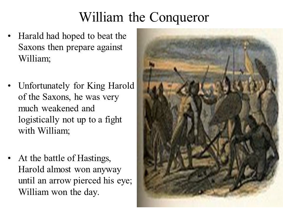 William the Conqueror Harald had hoped to beat the Saxons then prepare against William; Unfortunately for King Harold of the Saxons, he was very much weakened and logistically not up to a fight with William; At the battle of Hastings, Harold almost won anyway until an arrow pierced his eye; William won the day.