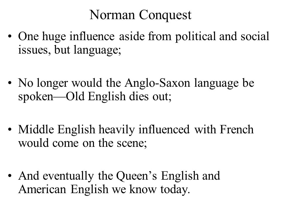 Norman Conquest One huge influence aside from political and social issues, but language; No longer would the Anglo-Saxon language be spoken—Old English dies out; Middle English heavily influenced with French would come on the scene; And eventually the Queen's English and American English we know today.