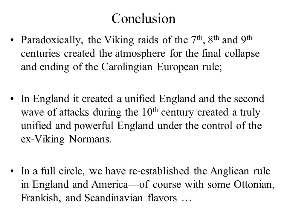 Conclusion Paradoxically, the Viking raids of the 7 th, 8 th and 9 th centuries created the atmosphere for the final collapse and ending of the Carolingian European rule; In England it created a unified England and the second wave of attacks during the 10 th century created a truly unified and powerful England under the control of the ex-Viking Normans.