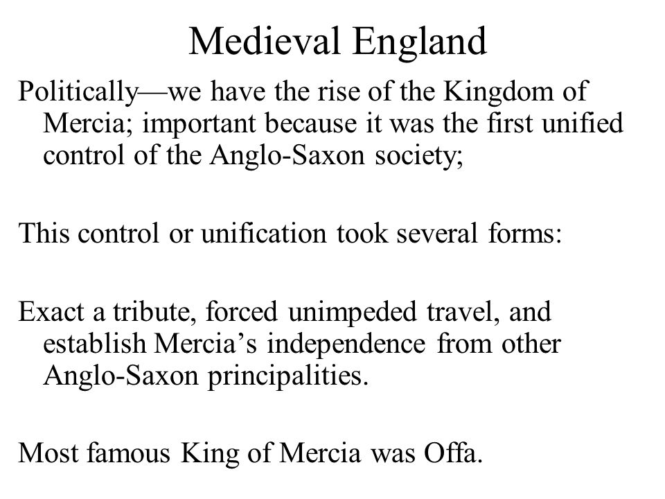 Medieval England Politically—we have the rise of the Kingdom of Mercia; important because it was the first unified control of the Anglo-Saxon society; This control or unification took several forms: Exact a tribute, forced unimpeded travel, and establish Mercia's independence from other Anglo-Saxon principalities.