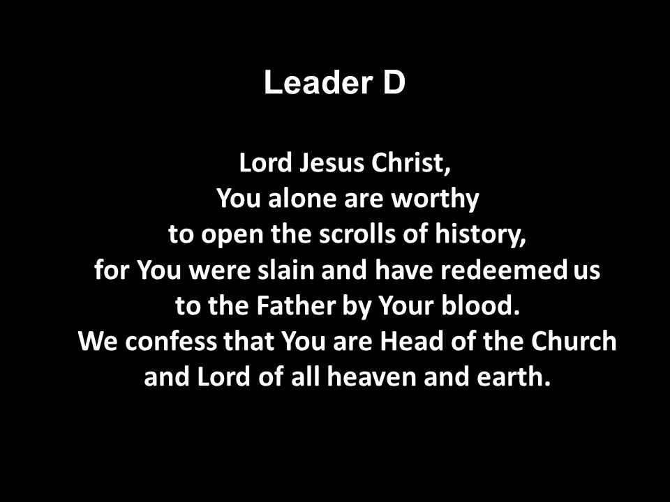 Leader D Lord Jesus Christ, You alone are worthy to open the scrolls of history, for You were slain and have redeemed us to the Father by Your blood.