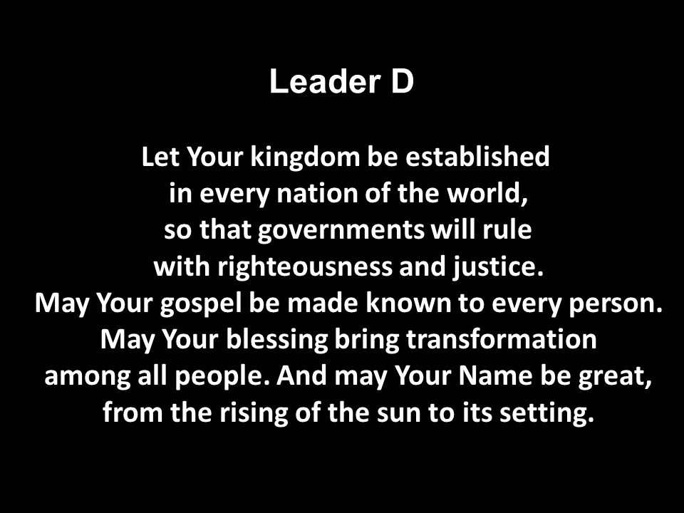 Leader D Let Your kingdom be established in every nation of the world, so that governments will rule with righteousness and justice.