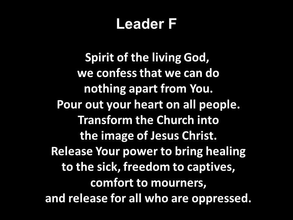 Leader F Spirit of the living God, we confess that we can do nothing apart from You.