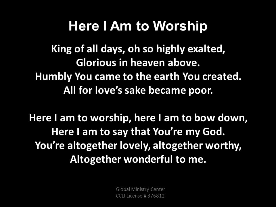 Here I Am to Worship King of all days, oh so highly exalted, Glorious in heaven above.