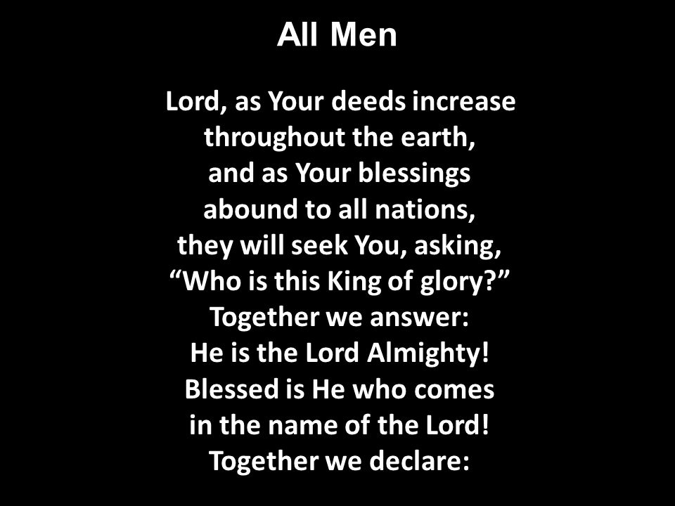 All Men Lord, as Your deeds increase throughout the earth, and as Your blessings abound to all nations, they will seek You, asking, Who is this King of glory? Together we answer: He is the Lord Almighty.