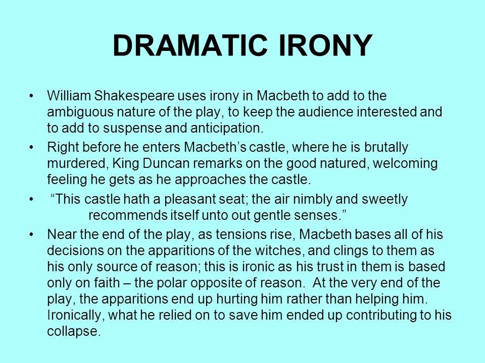 DRAMATIC IRONY William Shakespeare uses irony in Macbeth to add to the ambiguous nature of the play, to keep the audience interested and to add to sus