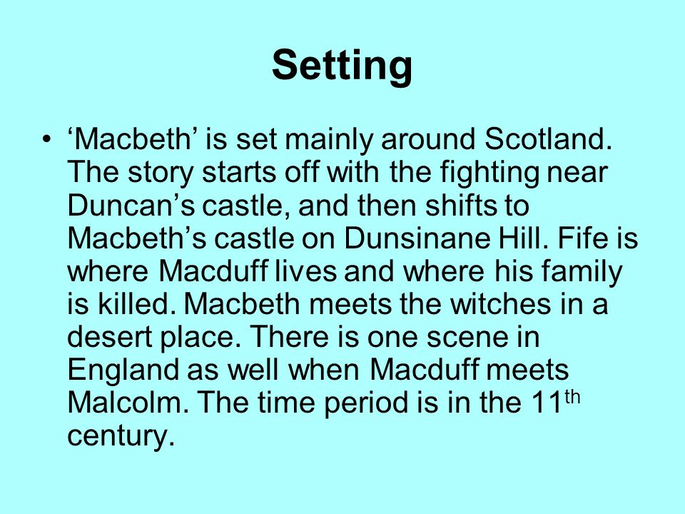 Setting 'Macbeth' is set mainly around Scotland. The story starts off with the fighting near Duncan's castle, and then shifts to Macbeth's castle on D