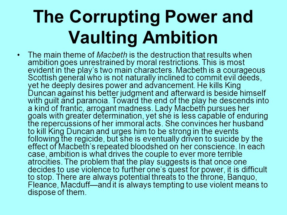 The Corrupting Power and Vaulting Ambition The main theme of Macbeth is the destruction that results when ambition goes unrestrained by moral restrict