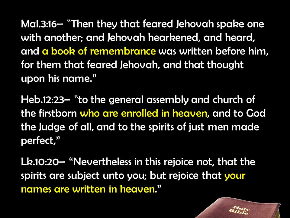 "Mal.3:16– "" Then they that feared Jehovah spake one with another; and Jehovah hearkened, and heard, and a book of remembrance was written before him, for them that feared Jehovah, and that thought upon his name. Heb.12:23– "" to the general assembly and church of the firstborn who are enrolled in heaven, and to God the Judge of all, and to the spirits of just men made perfect, Lk.10:20– Nevertheless in this rejoice not, that the spirits are subject unto you; but rejoice that your names are written in heaven."