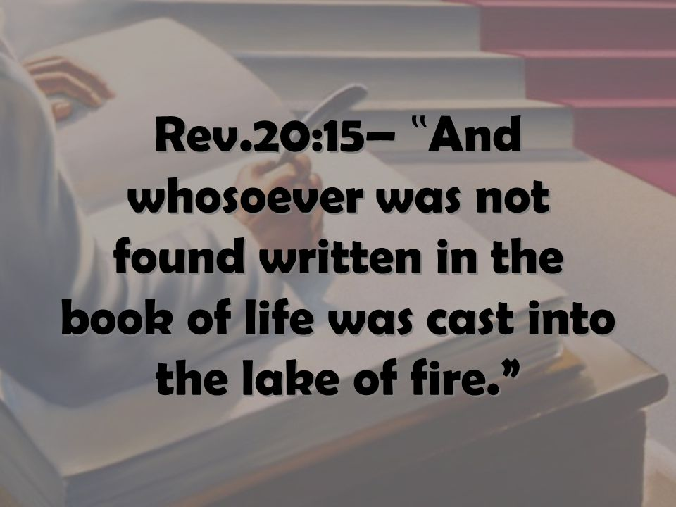 "Rev.20:15– "" And whosoever was not found written in the book of life was cast into the lake of fire."