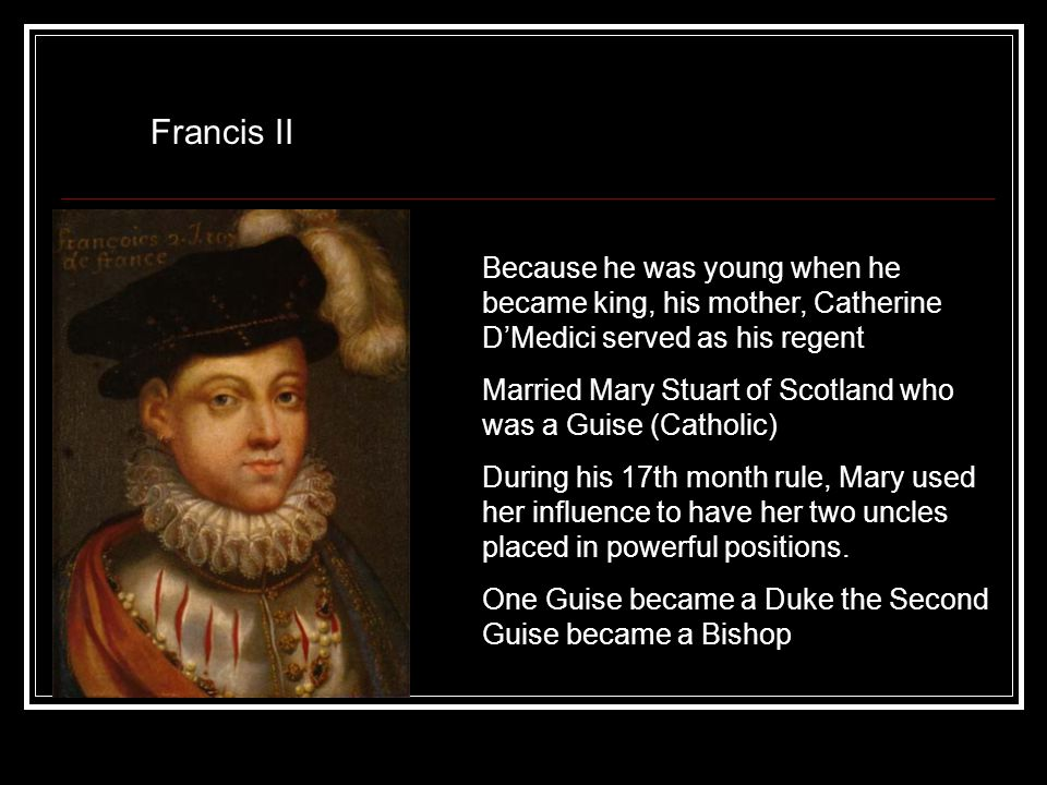 Francis II Because he was young when he became king, his mother, Catherine D'Medici served as his regent Married Mary Stuart of Scotland who was a Gui
