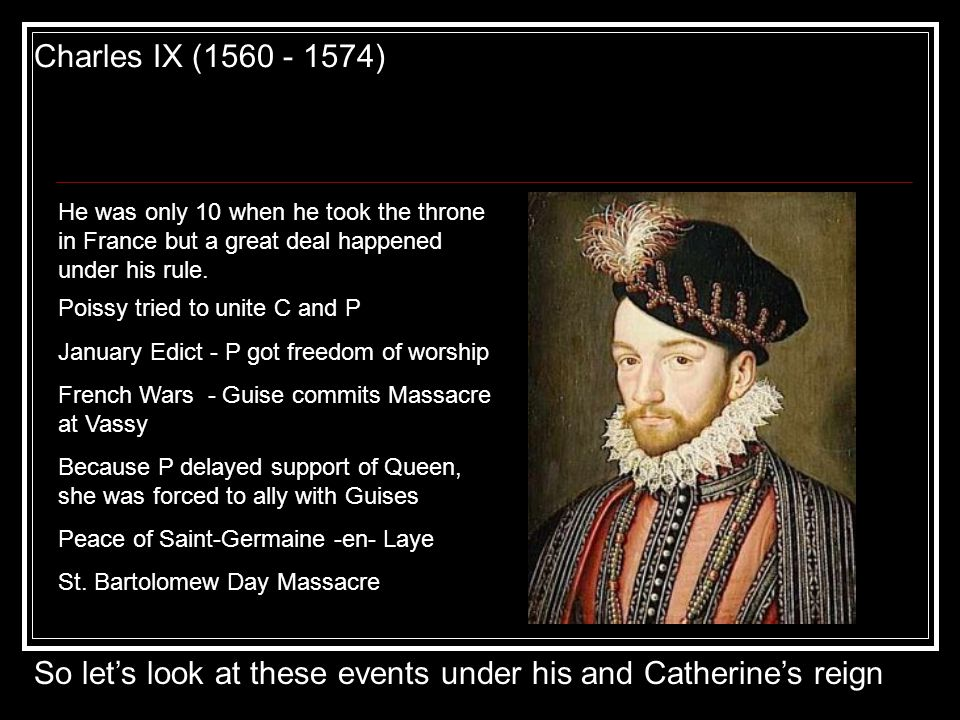 Charles IX (1560 - 1574) He was only 10 when he took the throne in France but a great deal happened under his rule. Poissy tried to unite C and P Janu