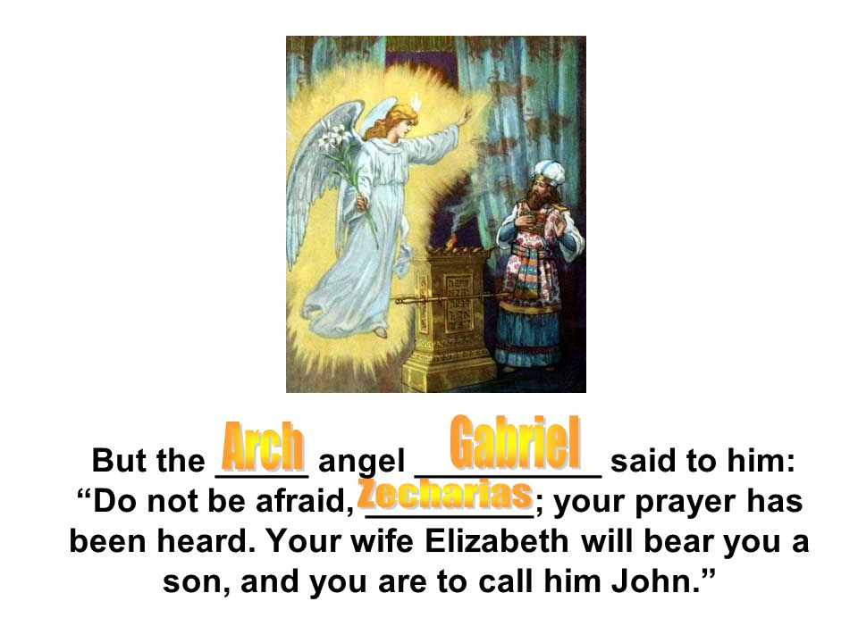 "But the _____ angel __________ said to him: ""Do not be afraid, _________; your prayer has been heard. Your wife Elizabeth will bear you a son, and you"