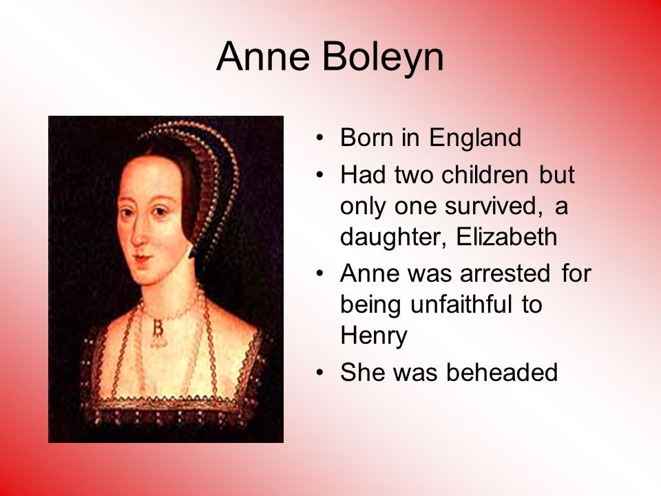 Anne Boleyn Born in England Had two children but only one survived, a daughter, Elizabeth Anne was arrested for being unfaithful to Henry She was beheaded