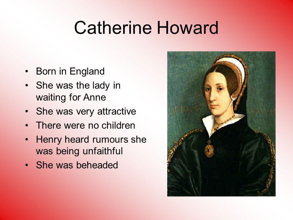 Catherine Howard Born in England She was the lady in waiting for Anne She was very attractive There were no children Henry heard rumours she was being unfaithful She was beheaded
