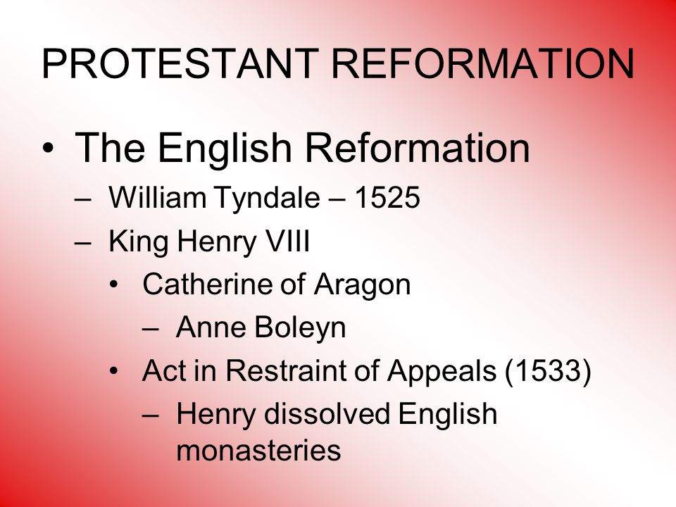 PROTESTANT REFORMATION The English Reformation –William Tyndale – 1525 –King Henry VIII Catherine of Aragon –Anne Boleyn Act in Restraint of Appeals (1533) –Henry dissolved English monasteries