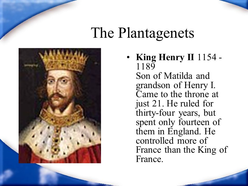 The Plantagenets King Henry II 1154 - 1189 Son of Matilda and grandson of Henry I. Came to the throne at just 21. He ruled for thirty-four years, but