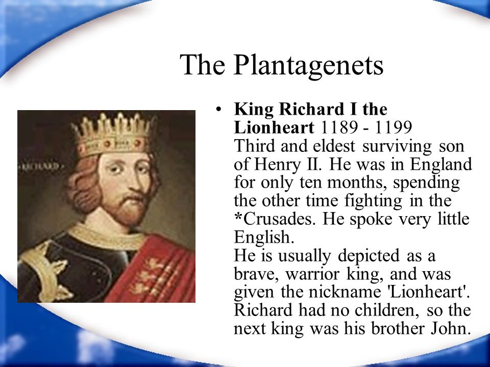 The Plantagenets King Richard I the Lionheart 1189 - 1199 Third and eldest surviving son of Henry II. He was in England for only ten months, spending